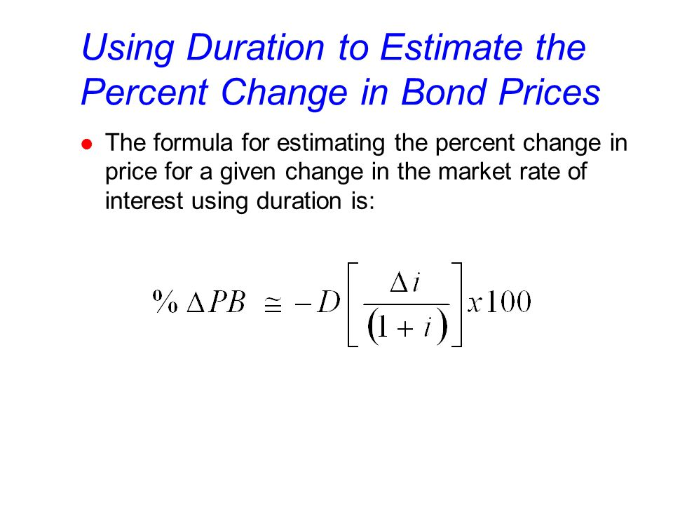 Using Duration to Estimate the Percent Change in Bond Prices l The formula for estimating the percent change in price for a given change in the market rate of interest using duration is: