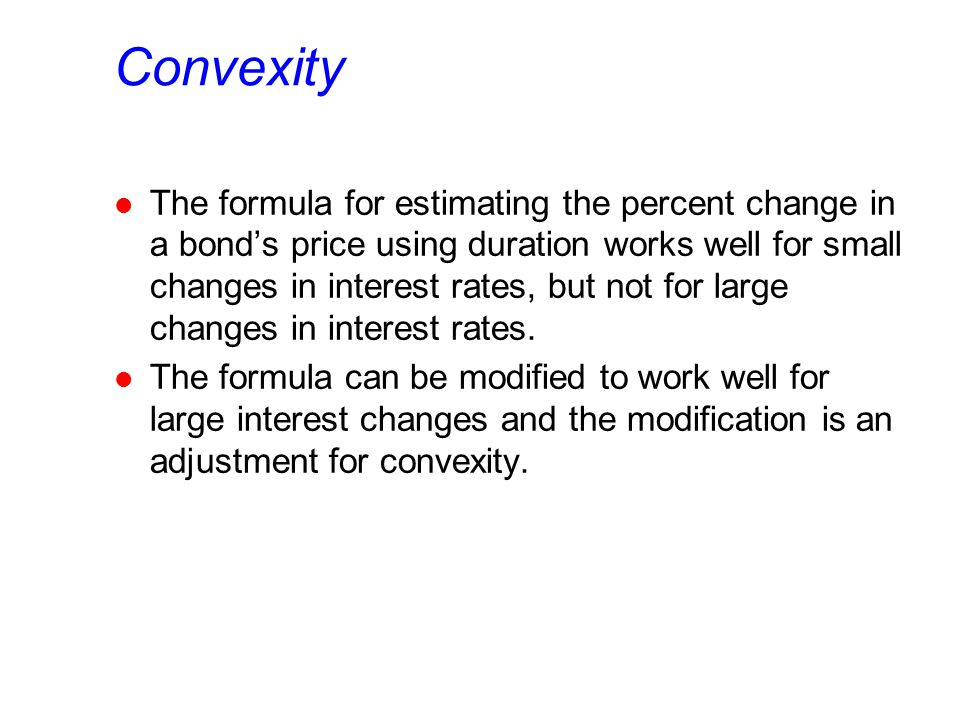 Convexity l The formula for estimating the percent change in a bond's price using duration works well for small changes in interest rates, but not for large changes in interest rates.