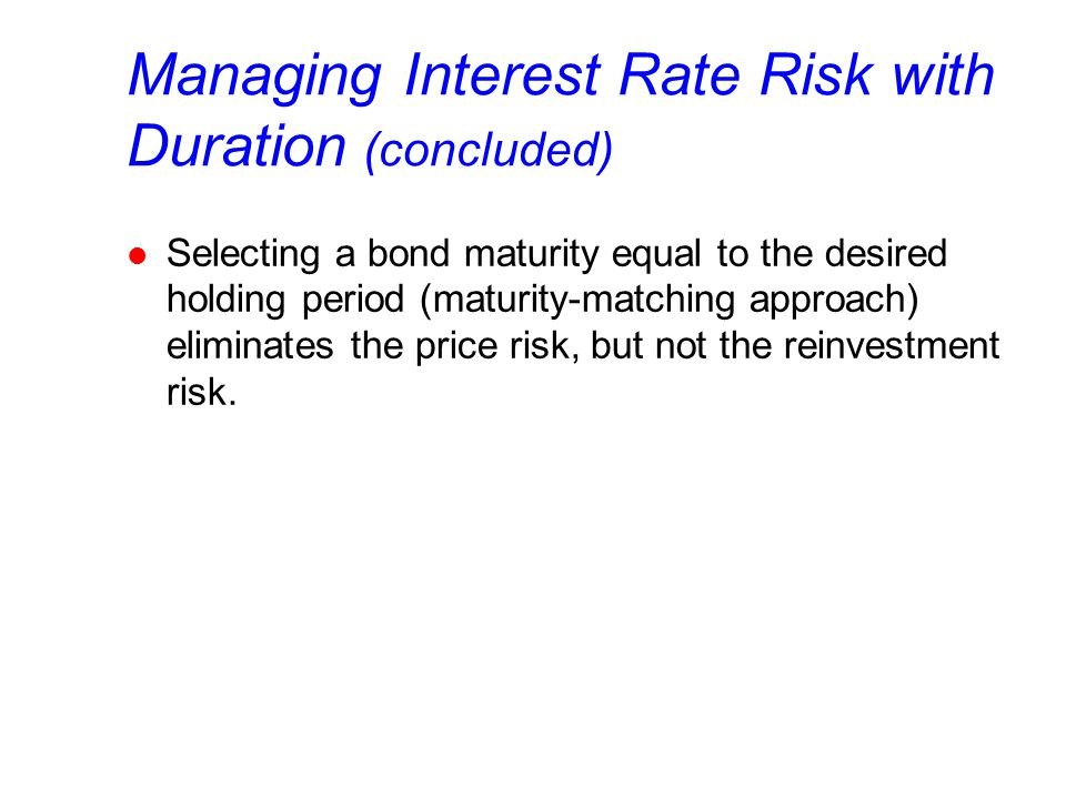 Managing Interest Rate Risk with Duration (concluded) l Selecting a bond maturity equal to the desired holding period (maturity-matching approach) eliminates the price risk, but not the reinvestment risk.