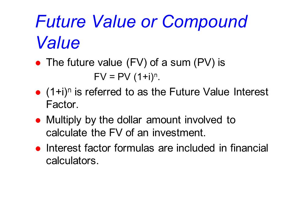 Future Value or Compound Value l The future value (FV) of a sum (PV) is FV = PV (1+i) n.