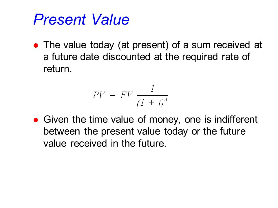 Present Value l The value today (at present) of a sum received at a future date discounted at the required rate of return.