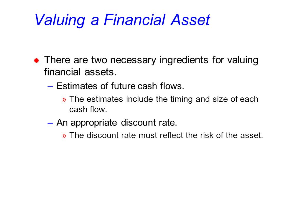 Valuing a Financial Asset l There are two necessary ingredients for valuing financial assets.