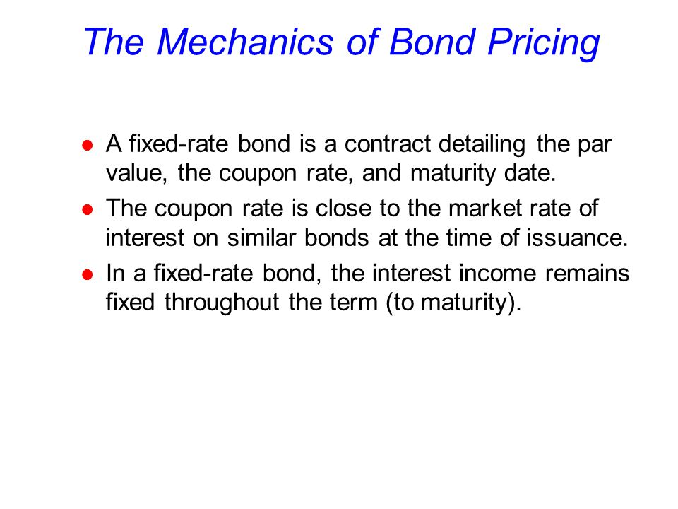 The Mechanics of Bond Pricing l A fixed-rate bond is a contract detailing the par value, the coupon rate, and maturity date.