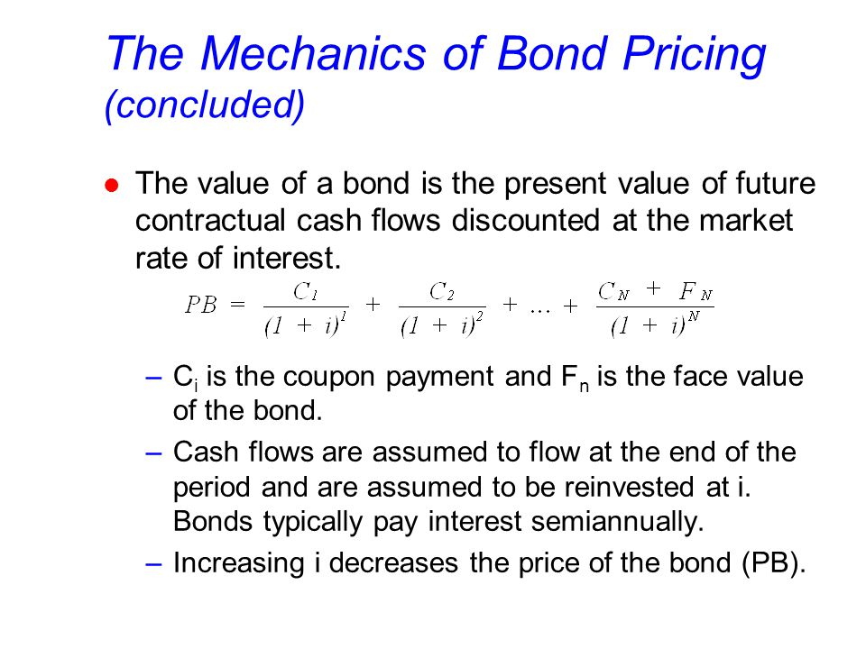 The Mechanics of Bond Pricing (concluded) l The value of a bond is the present value of future contractual cash flows discounted at the market rate of interest.