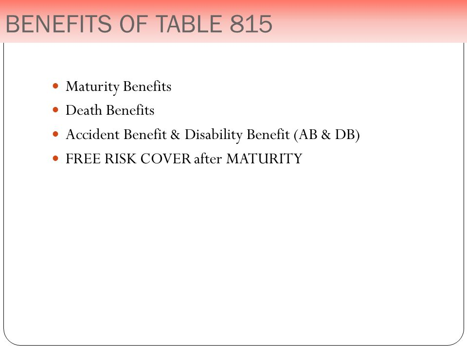Maturity Benefits Death Benefits Accident Benefit & Disability Benefit (AB & DB) FREE RISK COVER after MATURITY BENEFITS OF TABLE 815