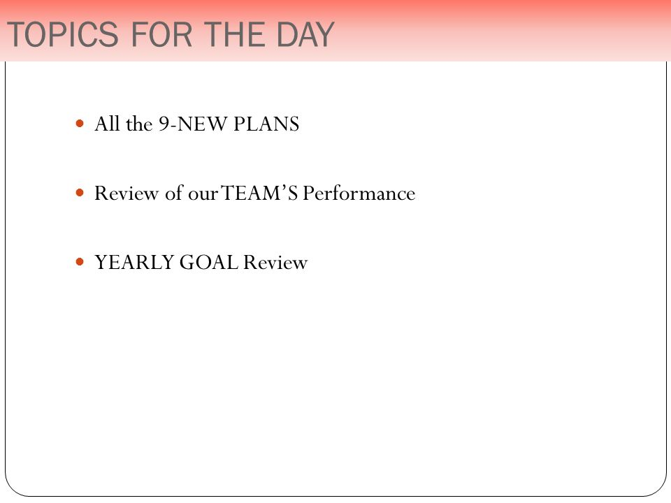 TOPICS FOR THE DAY All the 9-NEW PLANS Review of our TEAM'S Performance YEARLY GOAL Review