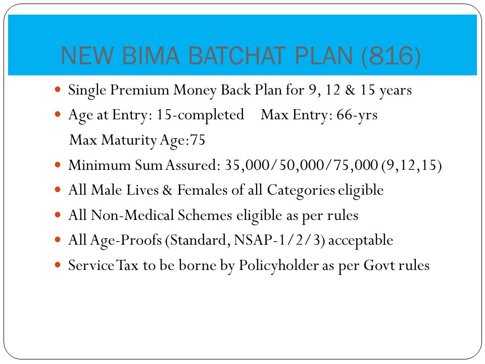 Single Premium Money Back Plan for 9, 12 & 15 years Age at Entry: 15-completed Max Entry: 66-yrs Max Maturity Age:75 Minimum Sum Assured: 35,000/50,000/75,000 (9,12,15) All Male Lives & Females of all Categories eligible All Non-Medical Schemes eligible as per rules All Age-Proofs (Standard, NSAP-1/2/3) acceptable Service Tax to be borne by Policyholder as per Govt rules