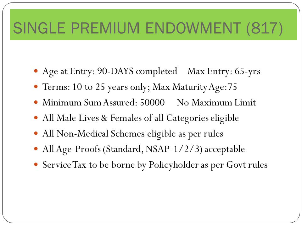 Age at Entry: 90-DAYS completed Max Entry: 65-yrs Terms: 10 to 25 years only; Max Maturity Age:75 Minimum Sum Assured: No Maximum Limit All Male Lives & Females of all Categories eligible All Non-Medical Schemes eligible as per rules All Age-Proofs (Standard, NSAP-1/2/3) acceptable Service Tax to be borne by Policyholder as per Govt rules