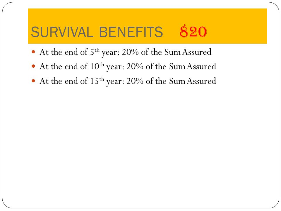SURVIVAL BENEFITS 820 At the end of 5 th year: 20% of the Sum Assured At the end of 10 th year: 20% of the Sum Assured At the end of 15 th year: 20% of the Sum Assured