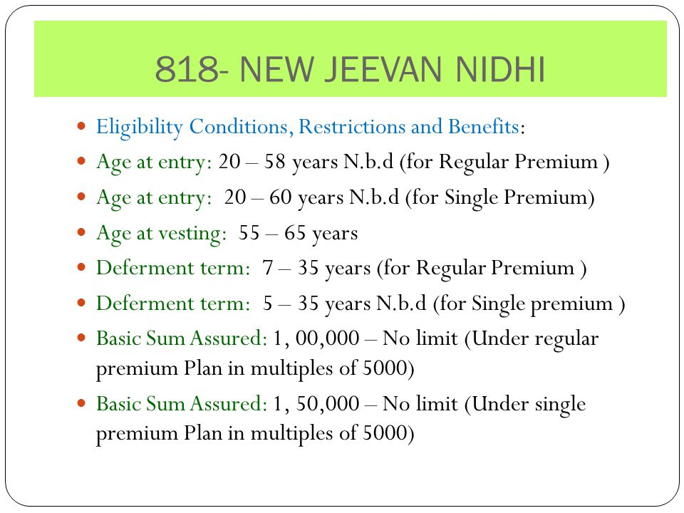818- NEW JEEVAN NIDHI Eligibility Conditions, Restrictions and Benefits: Age at entry: 20 – 58 years N.b.d (for Regular Premium ) Age at entry: 20 – 60 years N.b.d (for Single Premium) Age at vesting: 55 – 65 years Deferment term: 7 – 35 years (for Regular Premium ) Deferment term: 5 – 35 years N.b.d (for Single premium ) Basic Sum Assured: 1, 00,000 – No limit (Under regular premium Plan in multiples of 5000) Basic Sum Assured: 1, 50,000 – No limit (Under single premium Plan in multiples of 5000)