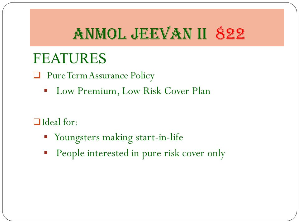 Anmol jeevan II 822 FEATURES  Pure Term Assurance Policy  Low Premium, Low Risk Cover Plan  Ideal for:  Youngsters making start-in-life  People interested in pure risk cover only