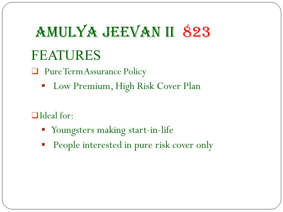 Amulya jeevan II 823 FEATURES  Pure Term Assurance Policy  Low Premium, High Risk Cover Plan  Ideal for:  Youngsters making start-in-life  People interested in pure risk cover only