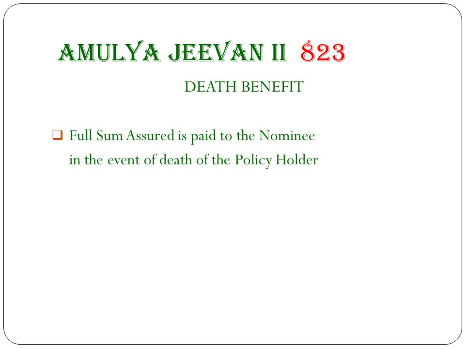 Amulya jeevan II 823 DEATH BENEFIT  Full Sum Assured is paid to the Nominee in the event of death of the Policy Holder