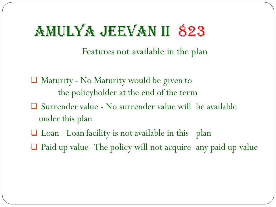 Amulya jeevan II 823 Features not available in the plan  Maturity - No Maturity would be given to the policyholder at the end of the term  Surrender value - No surrender value will be available under this plan  Loan - Loan facility is not available in this plan  Paid up value -The policy will not acquire any paid up value