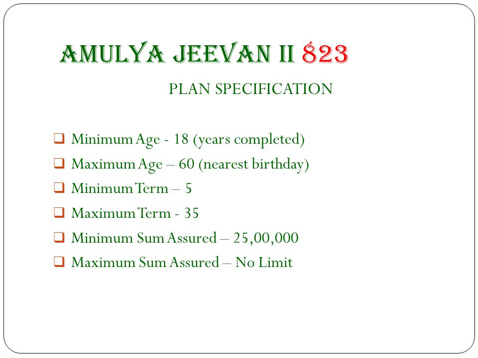 Amulya jeevan II 823 PLAN SPECIFICATION  Minimum Age - 18 (years completed)  Maximum Age – 60 (nearest birthday)  Minimum Term – 5  Maximum Term - 35  Minimum Sum Assured – 25,00,000  Maximum Sum Assured – No Limit
