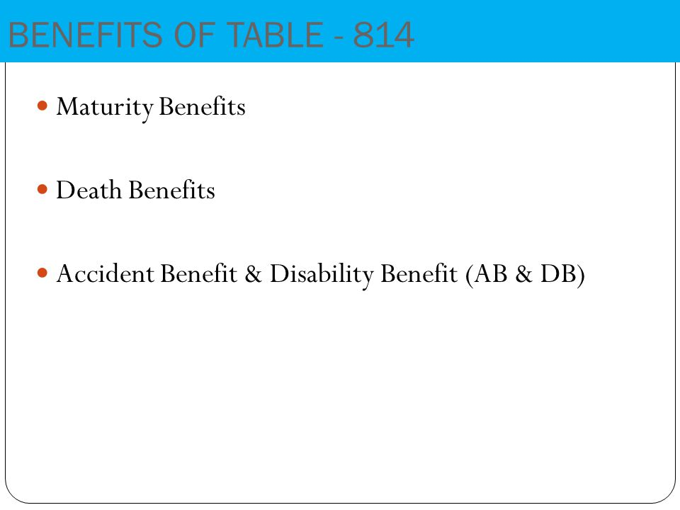 Maturity Benefits Death Benefits Accident Benefit & Disability Benefit (AB & DB) BENEFITS OF TABLE - 814