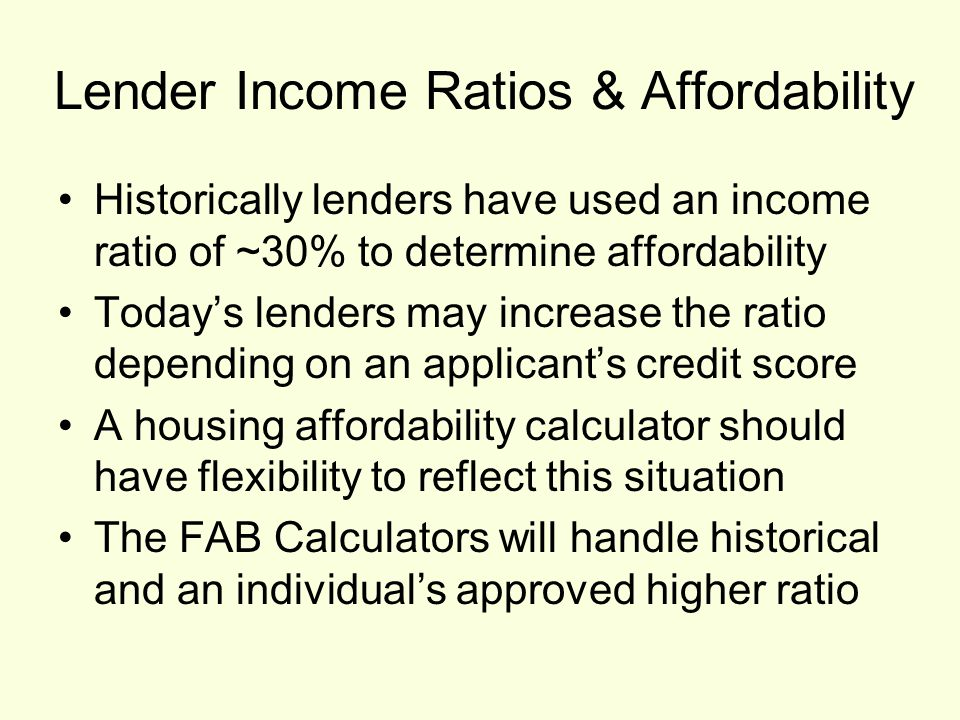 Lender Income Ratios & Affordability Historically lenders have used an income ratio of ~30% to determine affordability Today's lenders may increase the ratio depending on an applicant's credit score A housing affordability calculator should have flexibility to reflect this situation The FAB Calculators will handle historical and an individual's approved higher ratio