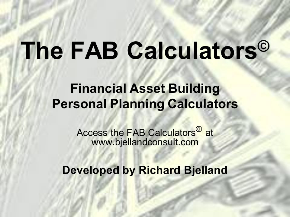 The FAB Calculators © Financial Asset Building Personal Planning Calculators Access the FAB Calculators © at   Developed by Richard Bjelland