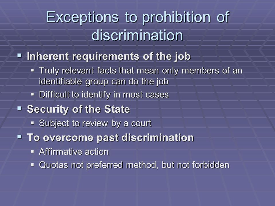 Exceptions to prohibition of discrimination  Inherent requirements of the job  Truly relevant facts that mean only members of an identifiable group can do the job  Difficult to identify in most cases  Security of the State  Subject to review by a court  To overcome past discrimination  Affirmative action  Quotas not preferred method, but not forbidden