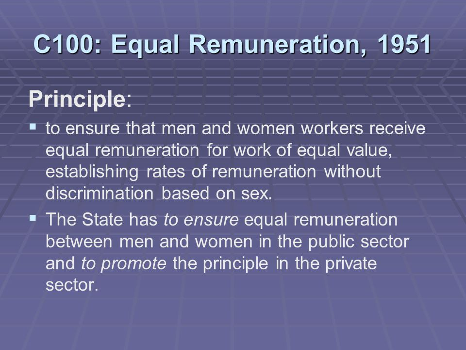C100: Equal Remuneration, 1951 Principle:   to ensure that men and women workers receive equal remuneration for work of equal value, establishing rates of remuneration without discrimination based on sex.
