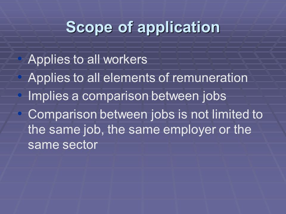 Scope of application Applies to all workers Applies to all elements of remuneration Implies a comparison between jobs Comparison between jobs is not limited to the same job, the same employer or the same sector