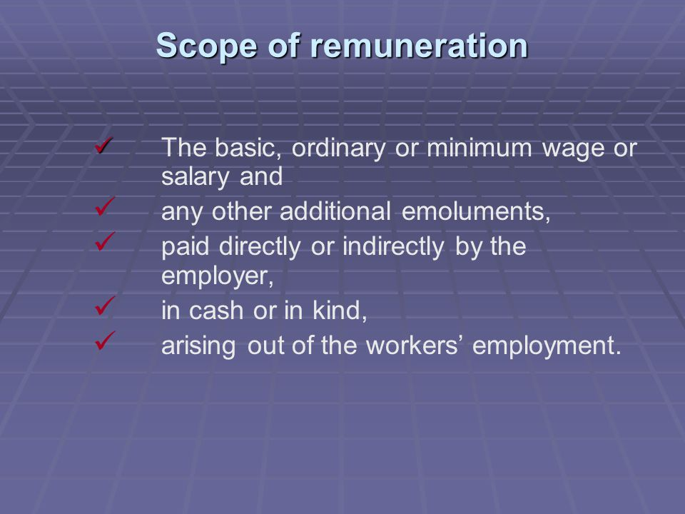 Scope of remuneration The basic, ordinary or minimum wage or salary and any other additional emoluments, paid directly or indirectly by the employer, in cash or in kind, arising out of the workers' employment.