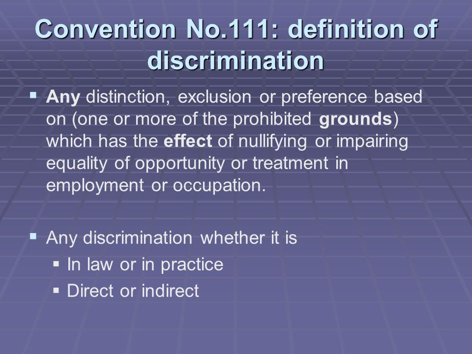 Convention No.111: definition of discrimination   Any distinction, exclusion or preference based on (one or more of the prohibited grounds) which has the effect of nullifying or impairing equality of opportunity or treatment in employment or occupation.