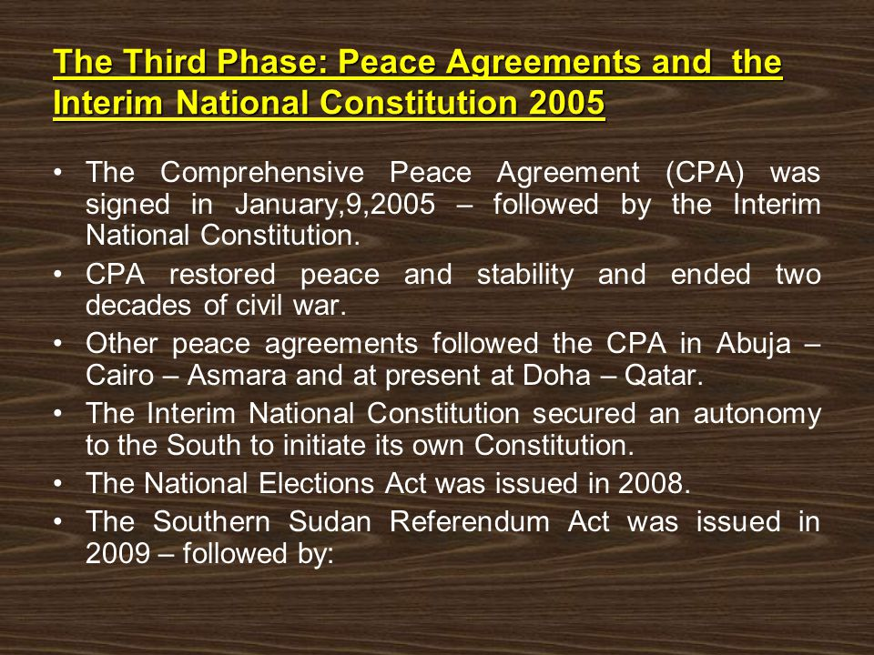 The Third Phase: Peace Agreements and the Interim National Constitution 2005 The Comprehensive Peace Agreement (CPA) was signed in January,9,2005 – followed by the Interim National Constitution.