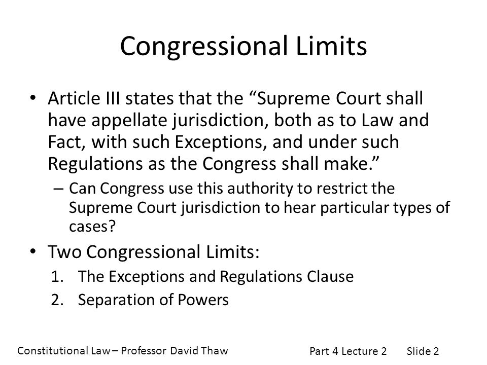 Constitutional Law – Professor David Thaw Part 4 Lecture 2Slide 2 Congressional Limits Article III states that the Supreme Court shall have appellate jurisdiction, both as to Law and Fact, with such Exceptions, and under such Regulations as the Congress shall make. – Can Congress use this authority to restrict the Supreme Court jurisdiction to hear particular types of cases.