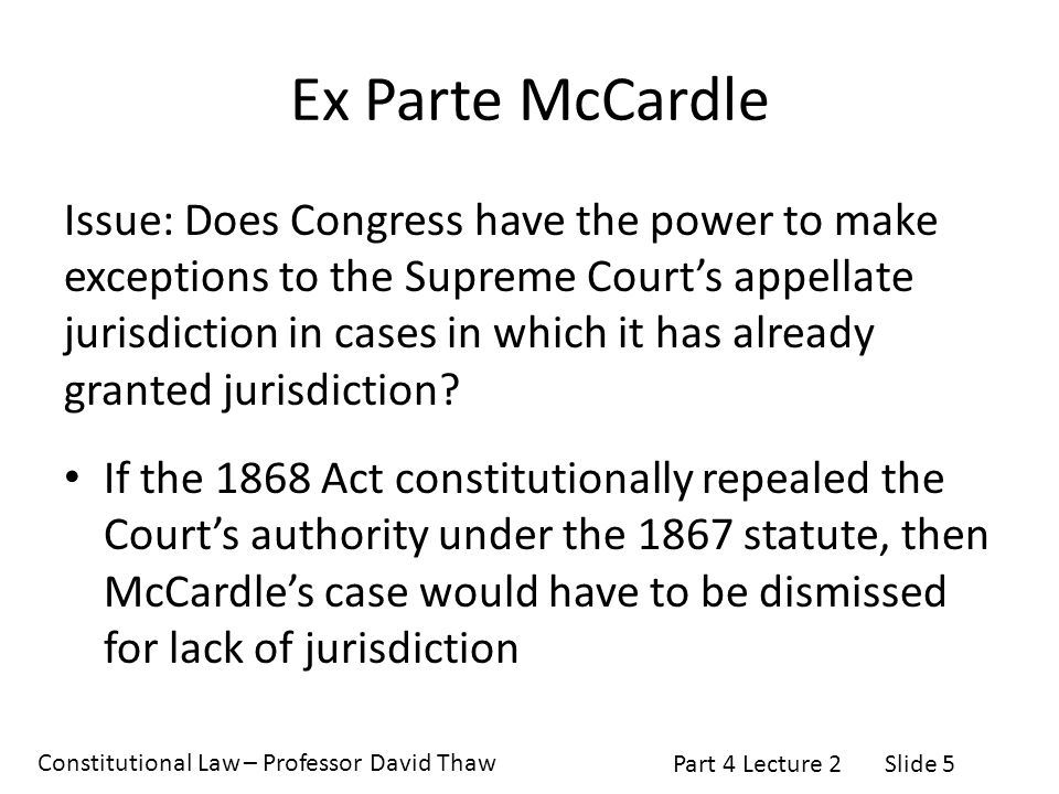 Constitutional Law – Professor David Thaw Part 4 Lecture 2Slide 5 Ex Parte McCardle Issue: Does Congress have the power to make exceptions to the Supreme Court's appellate jurisdiction in cases in which it has already granted jurisdiction.