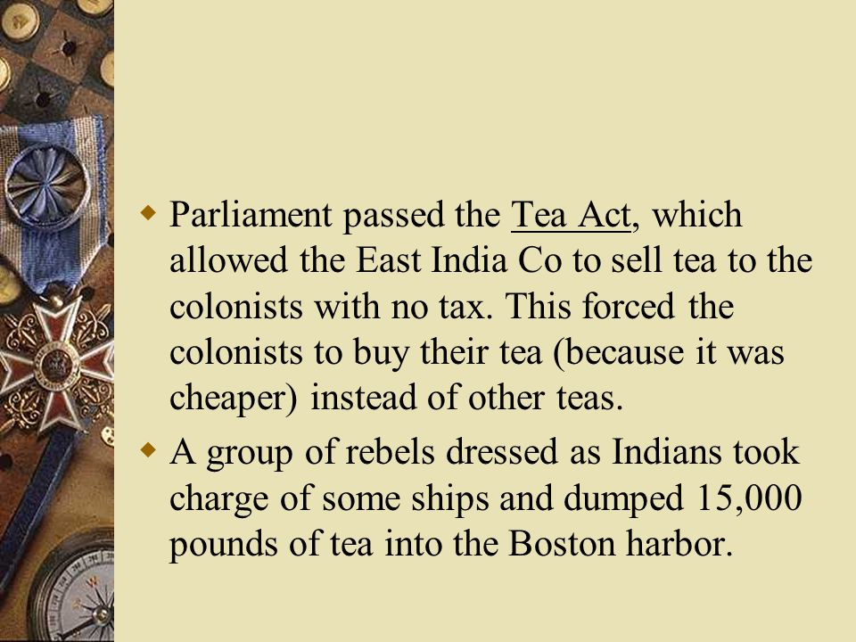  Parliament passed the Tea Act, which allowed the East India Co to sell tea to the colonists with no tax.