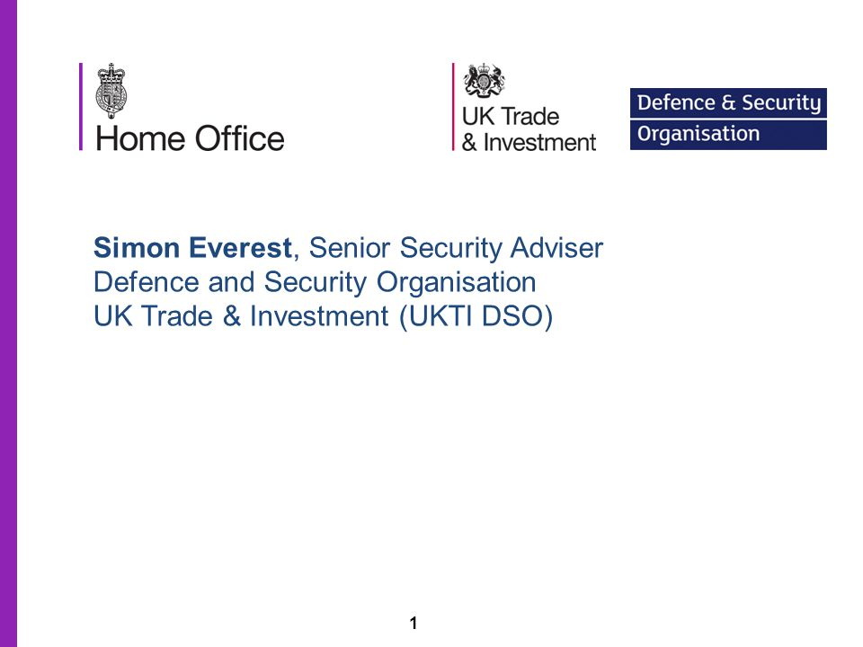 1 Simon Everest, Senior Security Adviser Defence and Security Organisation UK Trade & Investment (UKTI DSO)