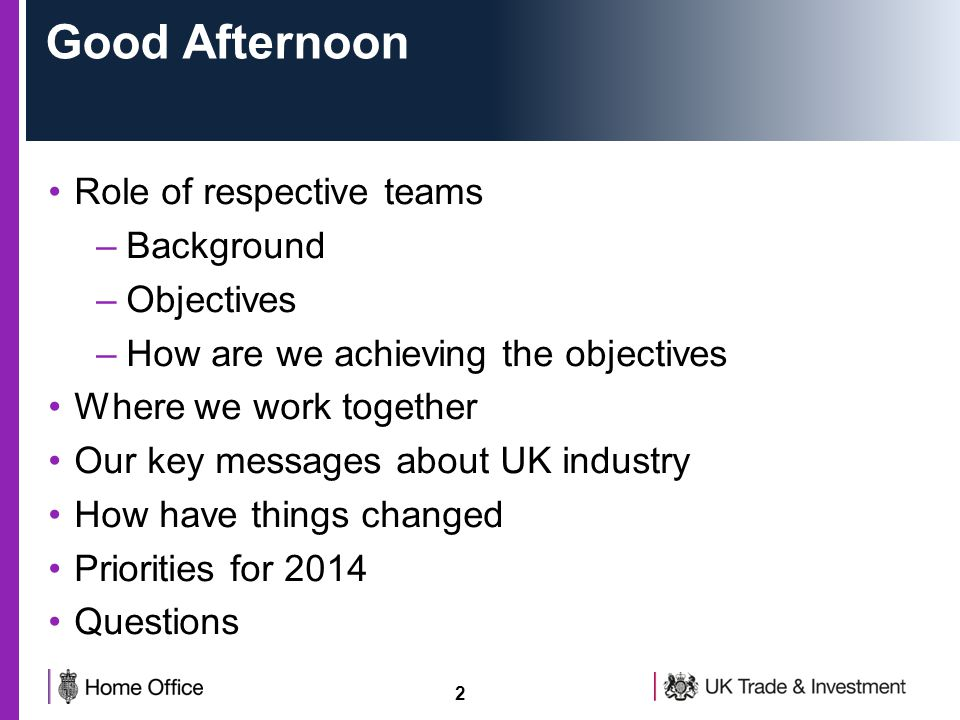2 Good Afternoon Role of respective teams –Background –Objectives –How are we achieving the objectives Where we work together Our key messages about UK industry How have things changed Priorities for 2014 Questions