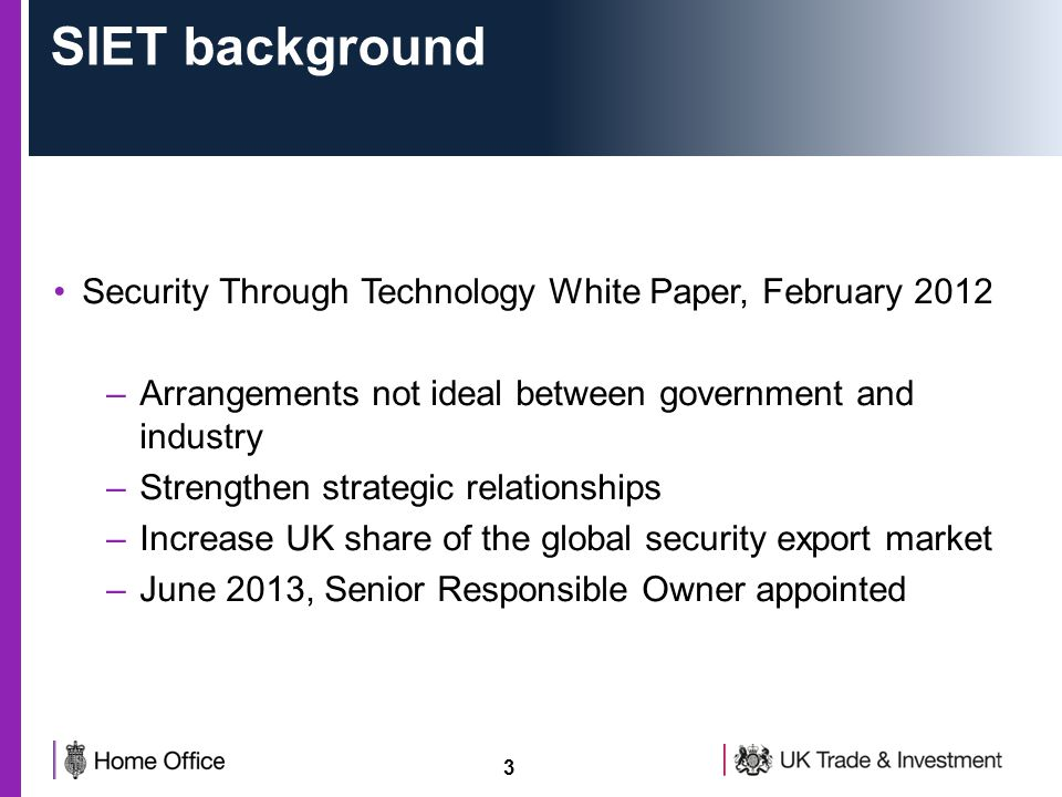 3 SIET background Security Through Technology White Paper, February 2012 –Arrangements not ideal between government and industry –Strengthen strategic relationships –Increase UK share of the global security export market –June 2013, Senior Responsible Owner appointed