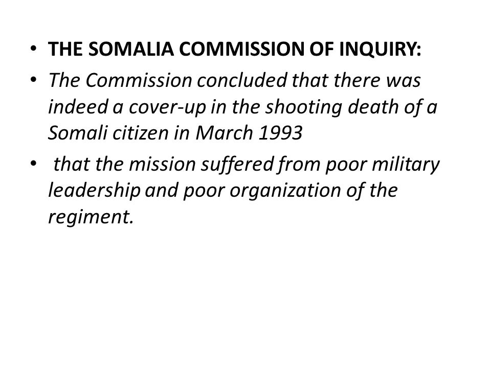 THE SOMALIA COMMISSION OF INQUIRY: The Commission concluded that there was indeed a cover-up in the shooting death of a Somali citizen in March 1993 that the mission suffered from poor military leadership and poor organization of the regiment.