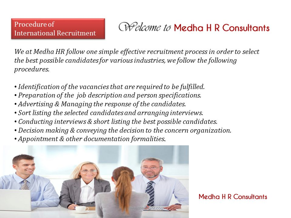 Procedure of International Recruitment Procedure of International Recruitment We at Medha HR follow one simple effective recruitment process in order to select the best possible candidates for various industries, we follow the following procedures.