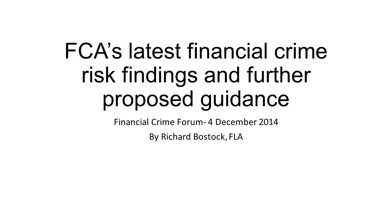 FCA's latest financial crime risk findings and further proposed guidance Financial Crime Forum- 4 December 2014 By Richard Bostock, FLA
