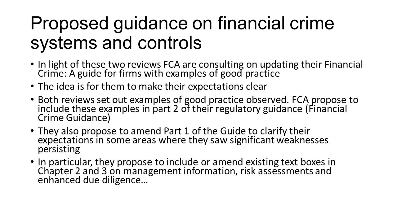 Proposed guidance on financial crime systems and controls In light of these two reviews FCA are consulting on updating their Financial Crime: A guide for firms with examples of good practice The idea is for them to make their expectations clear Both reviews set out examples of good practice observed.