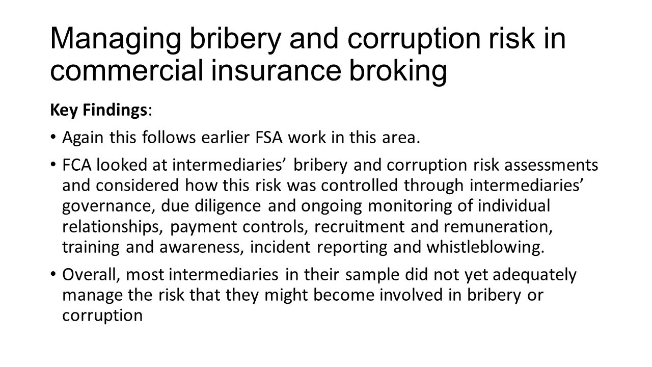 Managing bribery and corruption risk in commercial insurance broking Key Findings: Again this follows earlier FSA work in this area.