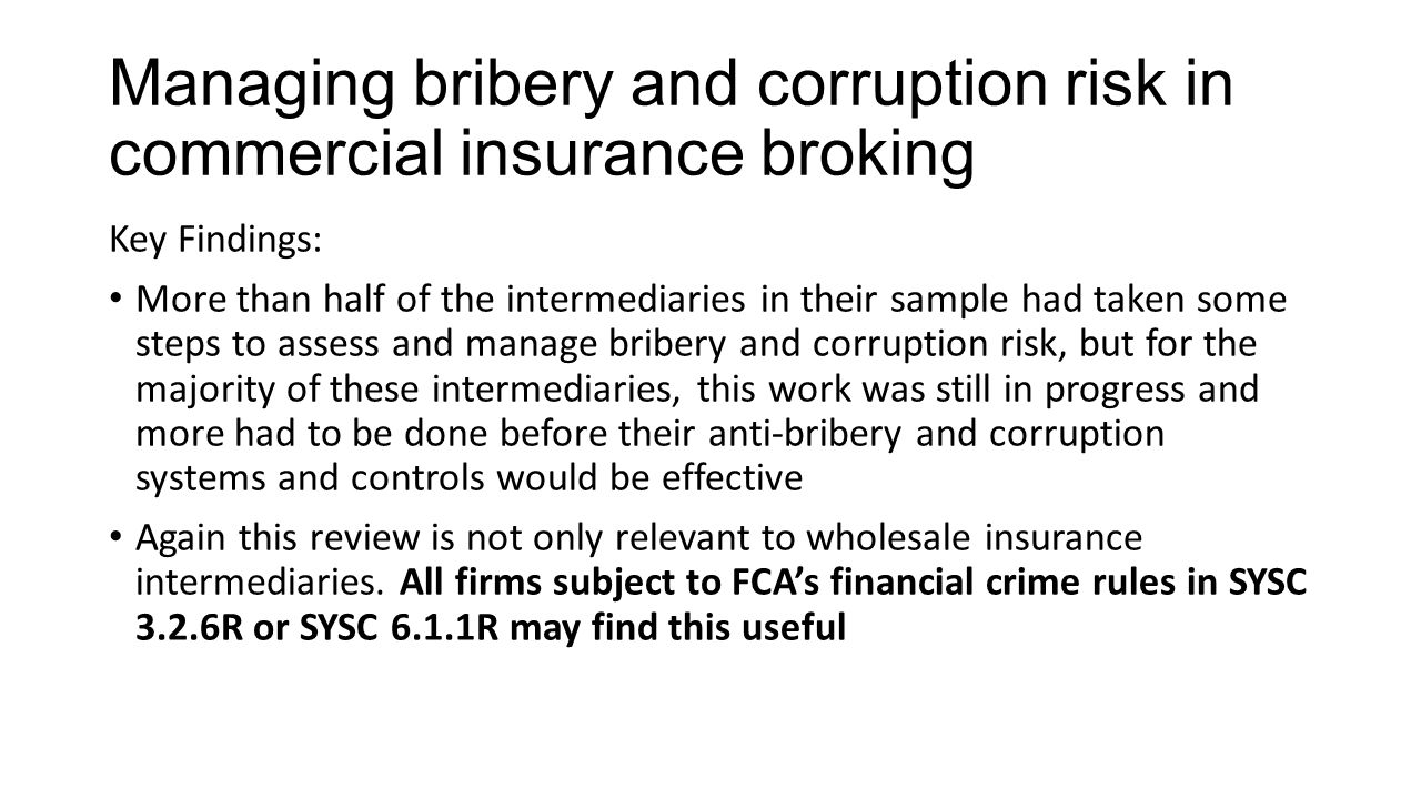 Managing bribery and corruption risk in commercial insurance broking Key Findings: More than half of the intermediaries in their sample had taken some steps to assess and manage bribery and corruption risk, but for the majority of these intermediaries, this work was still in progress and more had to be done before their anti-bribery and corruption systems and controls would be effective Again this review is not only relevant to wholesale insurance intermediaries.