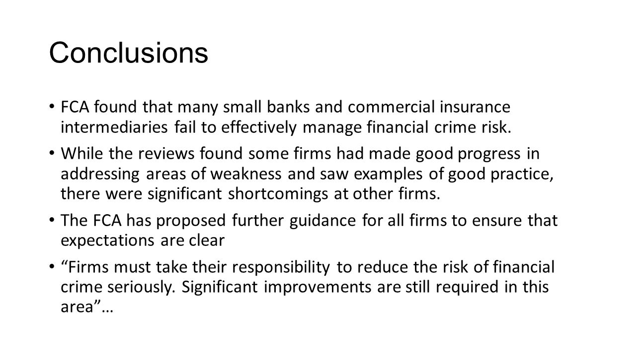 Conclusions FCA found that many small banks and commercial insurance intermediaries fail to effectively manage financial crime risk.