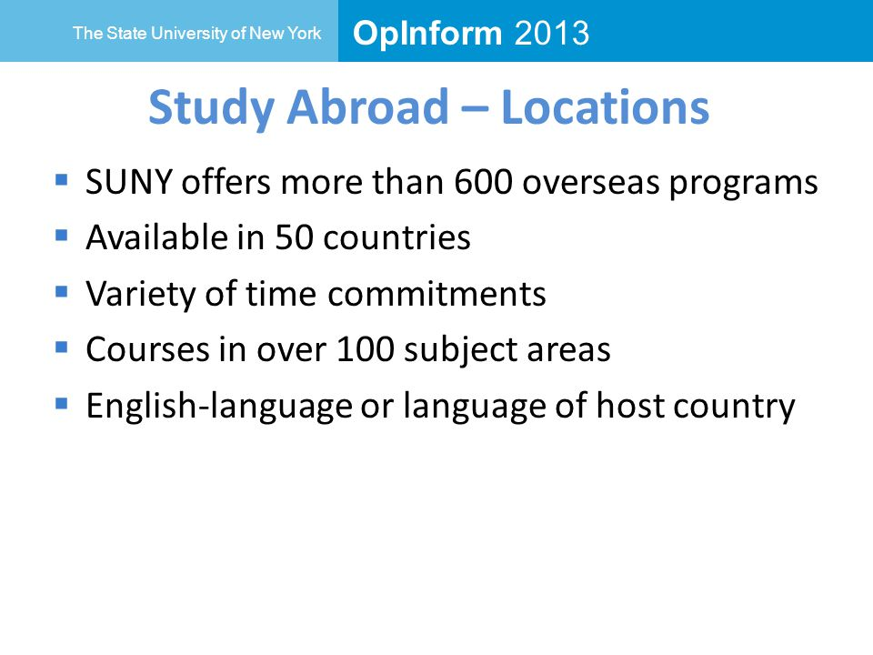 OpInform 2013 The State University of New York Study Abroad – Locations  SUNY offers more than 600 overseas programs  Available in 50 countries  Variety of time commitments  Courses in over 100 subject areas  English-language or language of host country