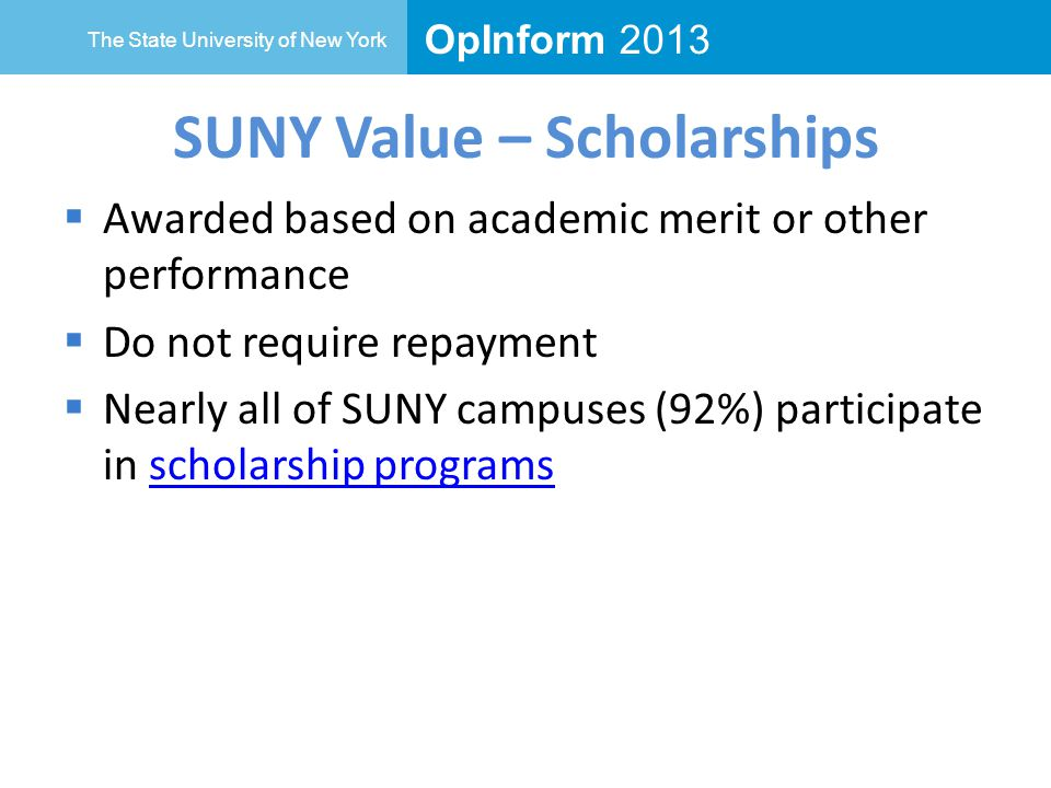 OpInform 2013 The State University of New York SUNY Value – Scholarships  Awarded based on academic merit or other performance  Do not require repayment  Nearly all of SUNY campuses (92%) participate in scholarship programsscholarship programs
