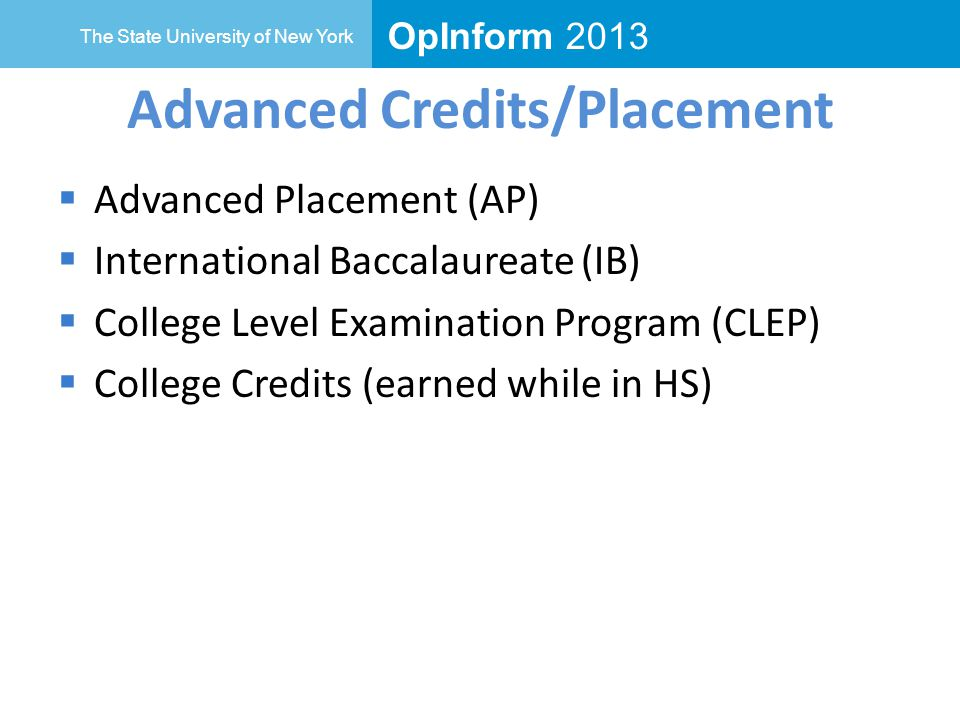 OpInform 2013 The State University of New York Advanced Credits/Placement  Advanced Placement (AP)  International Baccalaureate (IB)  College Level Examination Program (CLEP)  College Credits (earned while in HS)