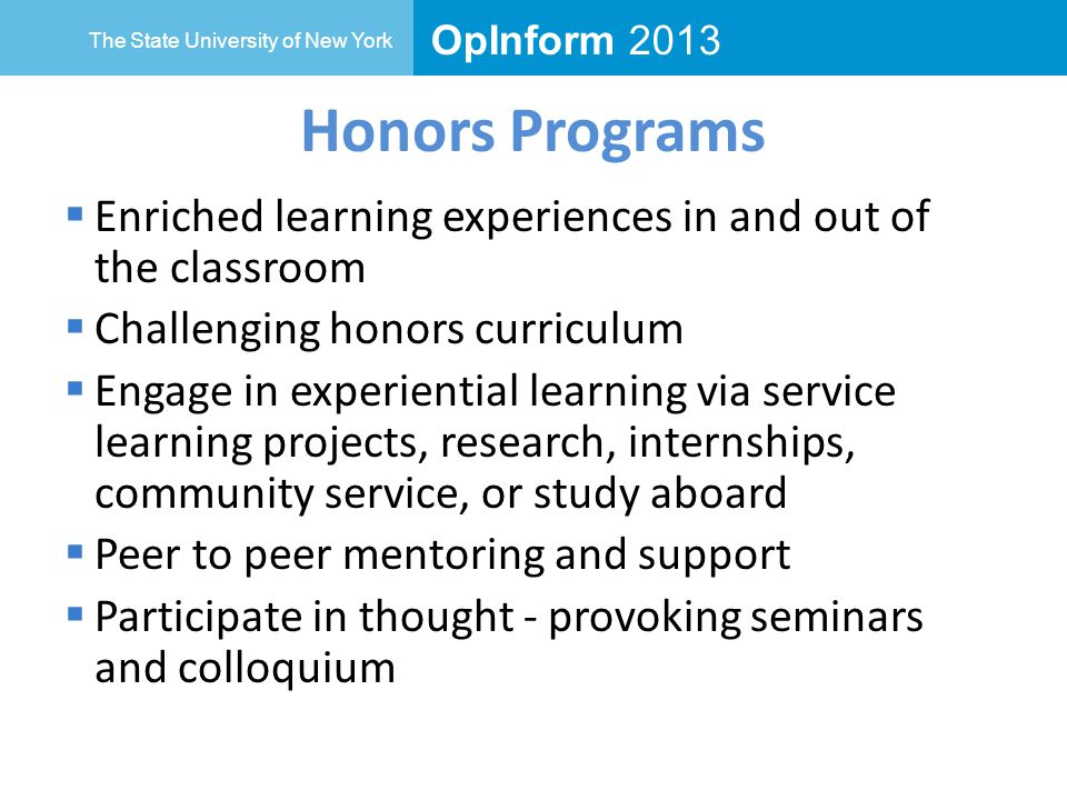 OpInform 2013 The State University of New York Honors Programs  Enriched learning experiences in and out of the classroom  Challenging honors curriculum  Engage in experiential learning via service learning projects, research, internships, community service, or study aboard  Peer to peer mentoring and support  Participate in thought - provoking seminars and colloquium