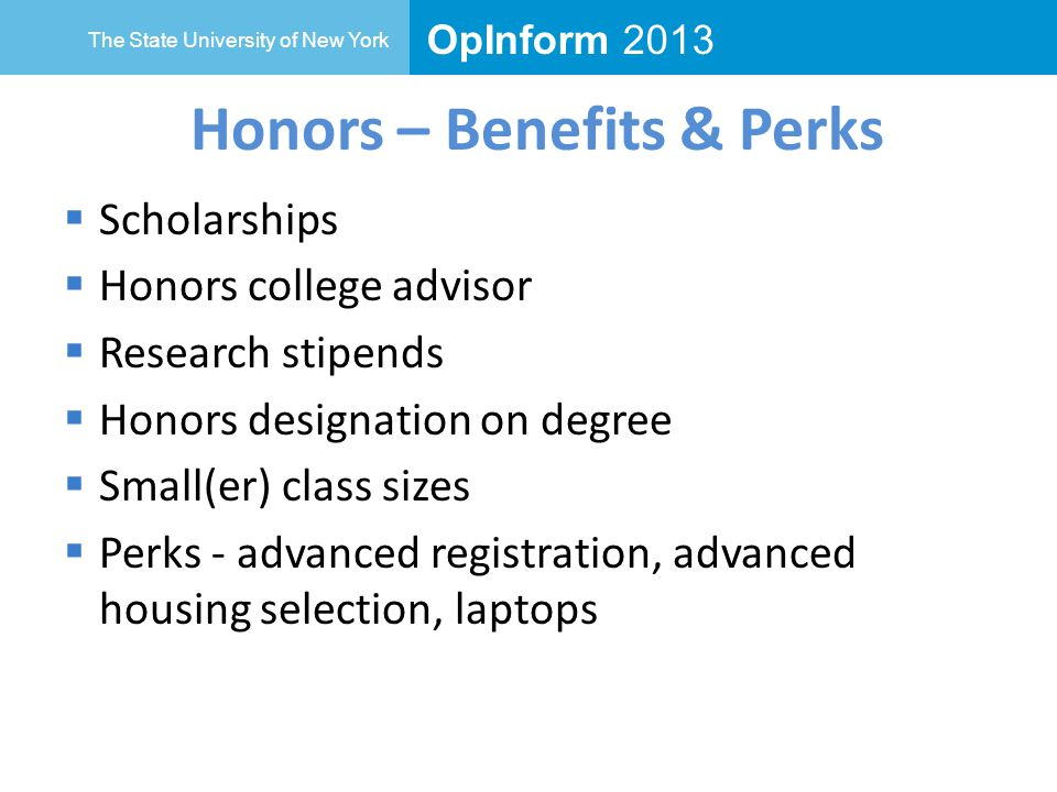 OpInform 2013 The State University of New York Honors – Benefits & Perks  Scholarships  Honors college advisor  Research stipends  Honors designation on degree  Small(er) class sizes  Perks - advanced registration, advanced housing selection, laptops