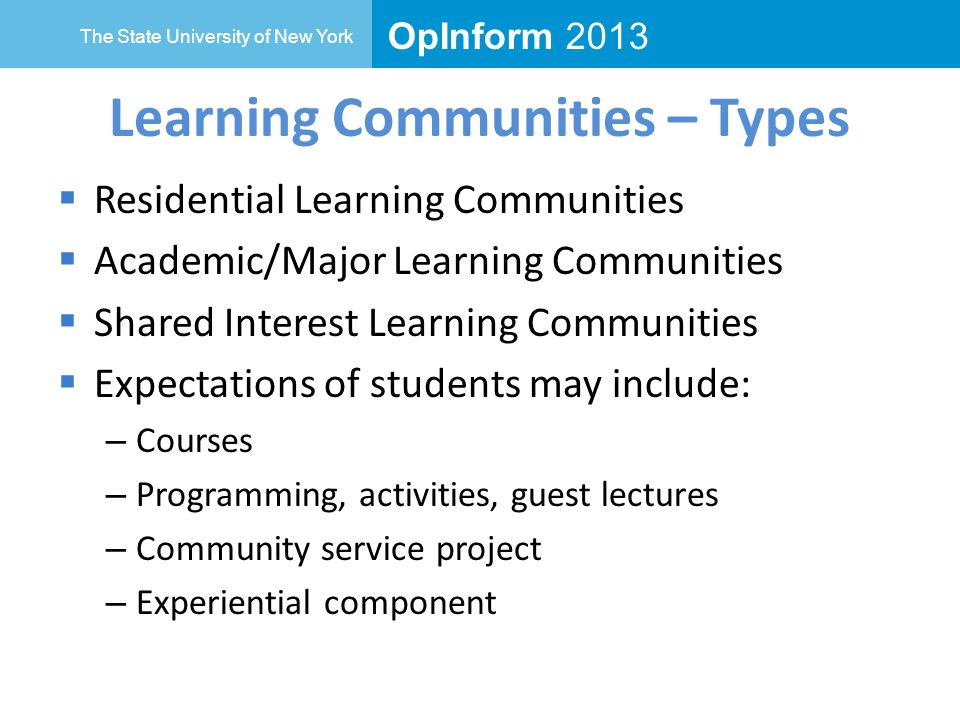 OpInform 2013 The State University of New York Learning Communities – Types  Residential Learning Communities  Academic/Major Learning Communities  Shared Interest Learning Communities  Expectations of students may include: – Courses – Programming, activities, guest lectures – Community service project – Experiential component