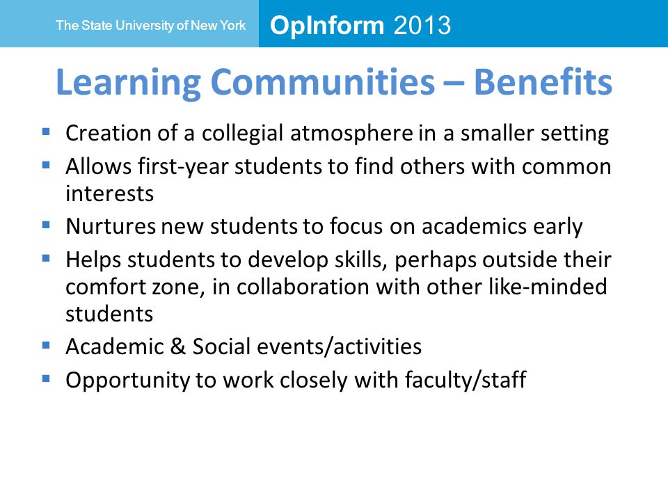 OpInform 2013 The State University of New York Learning Communities – Benefits  Creation of a collegial atmosphere in a smaller setting  Allows first-year students to find others with common interests  Nurtures new students to focus on academics early  Helps students to develop skills, perhaps outside their comfort zone, in collaboration with other like-minded students  Academic & Social events/activities  Opportunity to work closely with faculty/staff