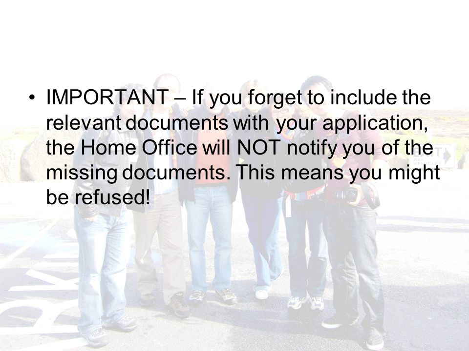 IMPORTANT – If you forget to include the relevant documents with your application, the Home Office will NOT notify you of the missing documents.