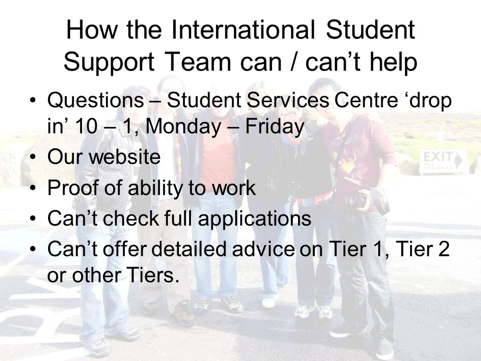 How the International Student Support Team can / can't help Questions – Student Services Centre 'drop in' 10 – 1, Monday – Friday Our website Proof of ability to work Can't check full applications Can't offer detailed advice on Tier 1, Tier 2 or other Tiers.